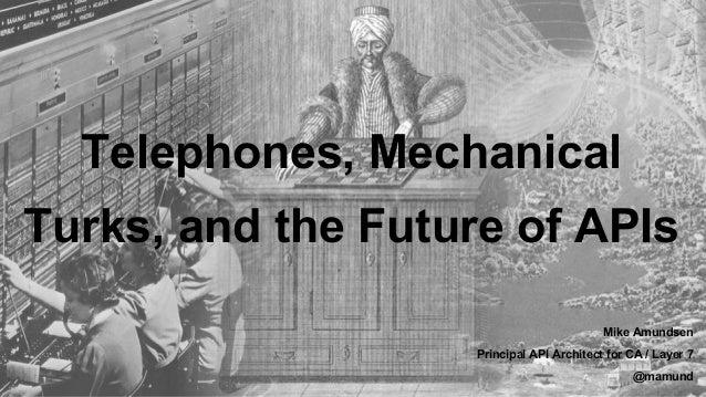 Telephones, Mechanical Turks, and the Future of APIs Mike Amundsen Principal API Architect for CA / Layer 7 @mamund