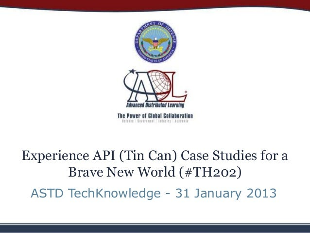 Experience API (Tin Can) Case Studies for a       Brave New World (#TH202) ASTD TechKnowledge - 31 January 2013