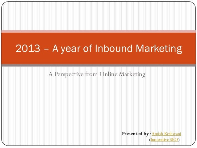 2013 – A year of Inbound Marketing      A Perspective from Online Marketing                                Presented by : ...