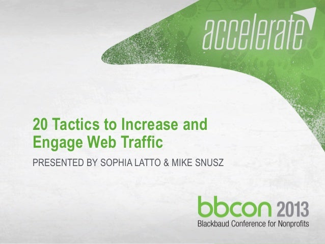 9/30/13 #bbcon @sophialatto @mikesnusz 1 20 Tactics to Increase and Engage Web Traffic PRESENTED BY SOPHIA LATTO & MIKE SN...