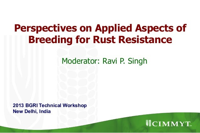 Perspectives on Applied Aspects of Breeding for Rust Resistance 2013 BGRI Technical Workshop New Delhi, India Moderator: R...