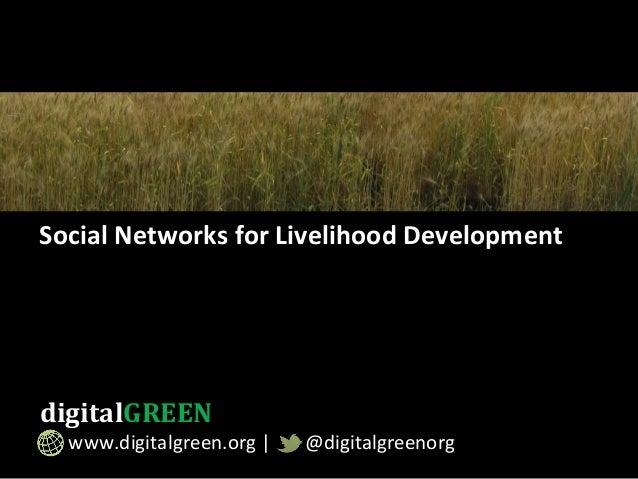 Social  Networks  for  Livelihood  Development   digitalGREEN                 www.digitalgreen.o...