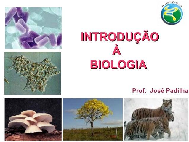INTRODUÇÃOINTRODUÇÃOÀÀBIOLOGIABIOLOGIAProf. José Padilha