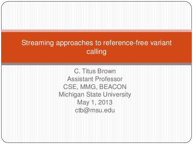 C. Titus BrownAssistant ProfessorCSE, MMG, BEACONMichigan State UniversityMay 1, 2013ctb@msu.eduStreaming approaches to re...