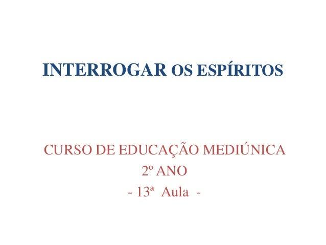 INTERROGAR OS ESPÍRITOS CURSO DE EDUCAÇÃO MEDIÚNICA 2º ANO - 13ª Aula -