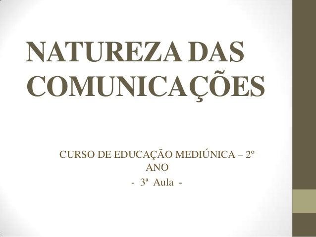 NATUREZA DASCOMUNICAÇÕESCURSO DE EDUCAÇÃO MEDIÚNICA – 2ºANO- 3ª Aula -