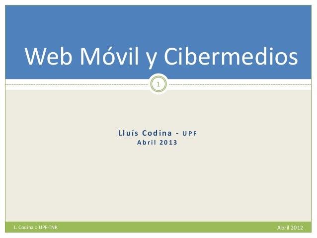 Lluís Codina - U P F A b r i l 2 0 1 3 L. Codina :: UPF-TNR Abril 2012 1 Web Móvil y Cibermedios
