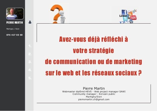 PIERRE MARTIN Martigny / Sion  076 417 03 60  1. 2. 3. 4. 5.  Avez-vous déjà réfléchi à votre stratégie de communication o...