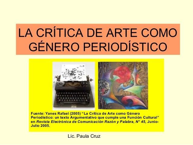 """Lic. Paula CruzLA CRÍTICA DE ARTE COMOGÉNERO PERIODÍSTICOFuente: Yanes Rafael (2005) """"La Crítica de Arte como GéneroPeriod..."""