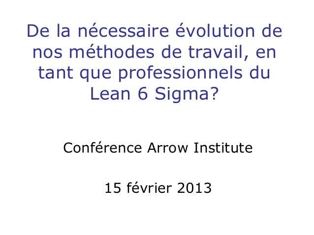 De la nécessaire évolution de nos méthodes de travail, en tant que professionnels du Lean 6 Sigma? Conférence Arrow Instit...