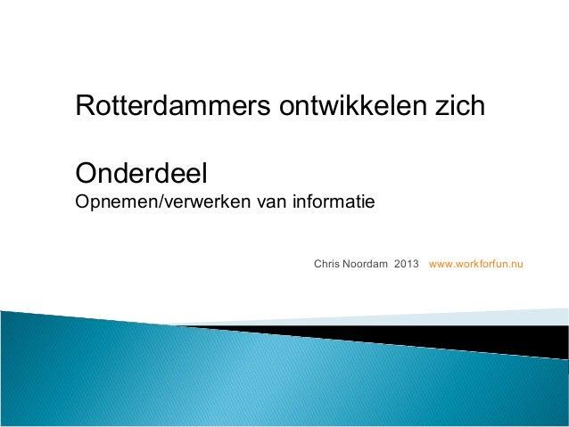 Chris Noordam 2013 www.workforfun.nu Rotterdammers ontwikkelen zich Onderdeel Opnemen/verwerken van informatie