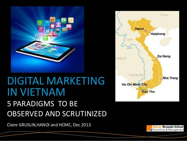 DIGITAL MARKETING IN VIETNAM 5 PARADIGMS TO BE OBSERVED AND SCRUTINIZED Claire GRUSLIN,HANOI and HCMC, Dec 2013