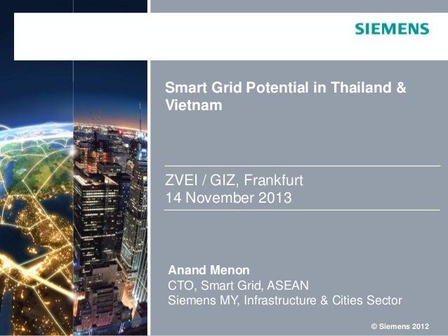Smart Grid Potential in Thailand & Vietnam  ZVEI / GIZ, Frankfurt 14 November 2013  Anand Menon CTO, Smart Grid, ASEAN Sie...