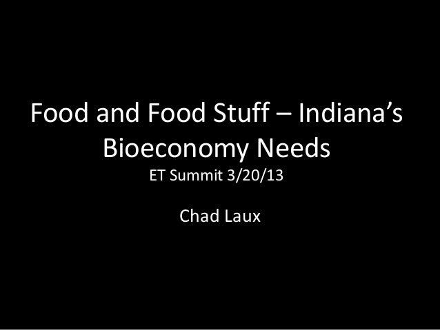 Food and Food Stuff – Indiana'sBioeconomy NeedsET Summit 3/20/13Chad Laux