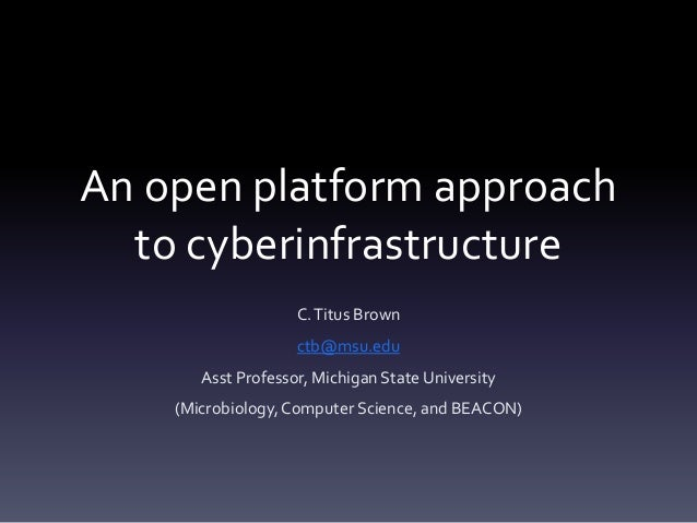 An open platform approach  to cyberinfrastructure                    C. Titus Brown                    ctb@msu.edu       A...