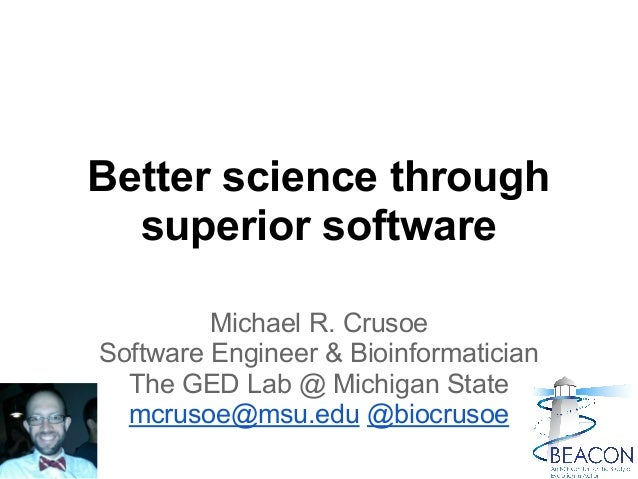 Better science through superior software Michael R. Crusoe Software Engineer & Bioinformatician The GED Lab @ Michigan Sta...