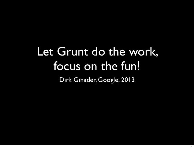 Let Grunt do the work,   focus on the fun!    Dirk Ginader, Google, 2013                                 1
