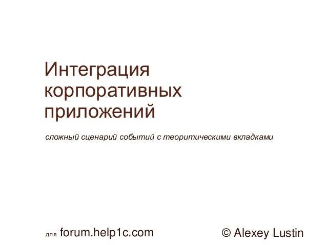 Интеграция корпоративных приложений сложный сценарий событий с теоритическими вкладками  для  forum.help1c.com  © Alexey L...