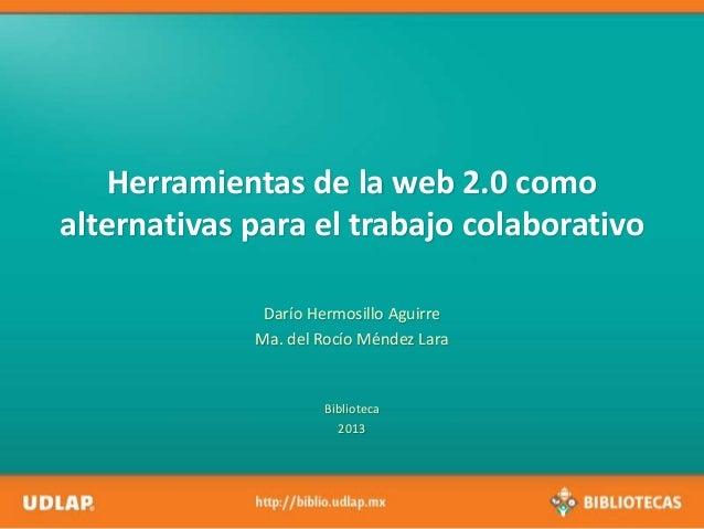 Herramientas de la web 2.0 como alternativas para el trabajo colaborativo Darío Hermosillo Aguirre Ma. del Rocío Méndez La...