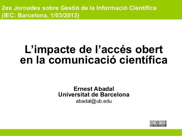 2es Jornades sobre Gestió de la Informació Científica (IEC: Barcelona, 1/03/2013) L'impacte de l'accés obert en la comunic...
