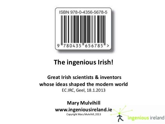 The ingenious Irish!  Great Irish scientists & inventorswhose ideas shaped the modern world         EC JRC, Geel, 18.1.201...