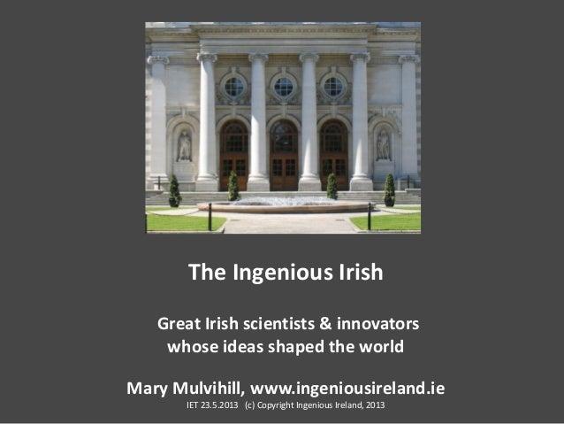 The Ingenious IrishGreat Irish scientists & innovatorswhose ideas shaped the worldMary Mulvihill, www.ingeniousireland.ieI...