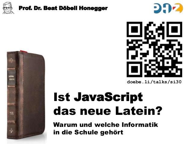 Prof. Dr. Beat Döbeli Honegger  doebe.li/talks/si30  Ist JavaScript das neue Latein? Warum und welche Informatik in die Sc...