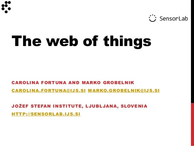 The web of things CAROLINA FORTUNA AND MARKO GROBELNIK CAROLINA.FORTUNA@IJS.SI MARKO.GROBELNIK@IJS.SI JOŽEF STEFAN INSTITU...