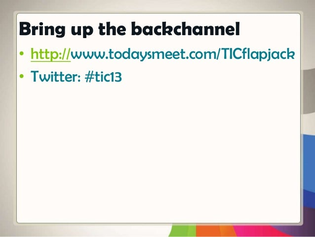 • http://www.todaysmeet.com/TICflapjack • Twitter: #tic13 Bring up the backchannel