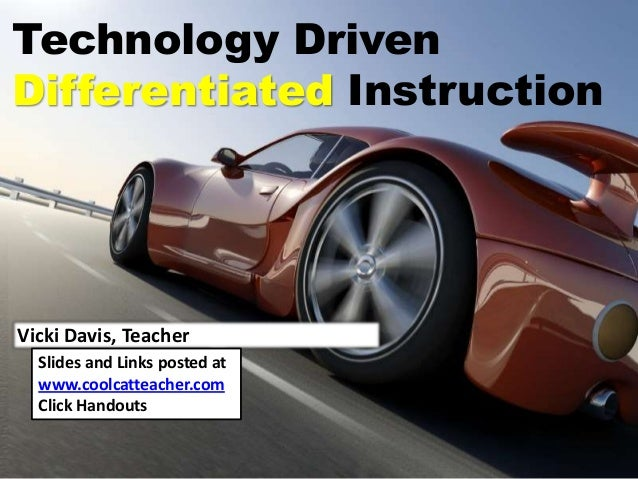 Technology DrivenDifferentiated InstructionVicki Davis, TeacherSlides and Links posted atwww.coolcatteacher.comClick Hando...
