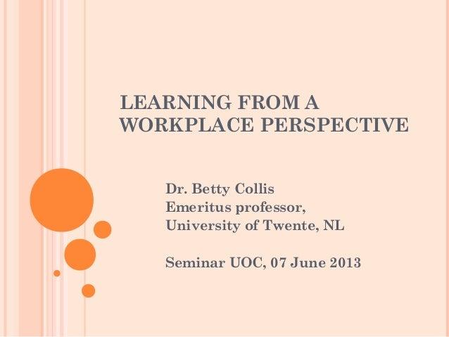 LEARNING FROM AWORKPLACE PERSPECTIVEDr. Betty CollisEmeritus professor,University of Twente, NLSeminar UOC, 07 June 2013