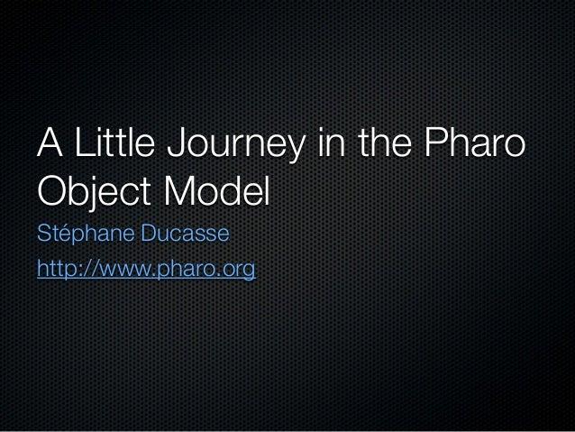 A Little Journey in the PharoObject ModelStéphane Ducassehttp://www.pharo.org