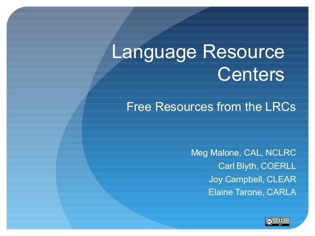 Language Resource Centers Free Resources from the LRCs  Meg Malone, CAL, NCLRC Carl Blyth, COERLL Joy Campbell, CLEAR Elai...