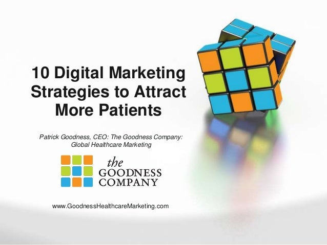 10 Digital Marketing Strategies to Attract More Patients Patrick Goodness, CEO: The Goodness Company: Global Healthcare Ma...