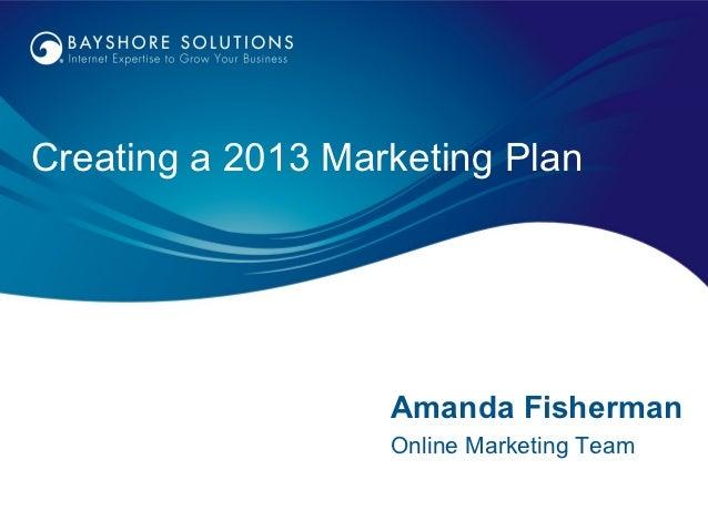 Creating a 2013 Marketing Plan                   Amanda Fisherman                   Online Marketing Team