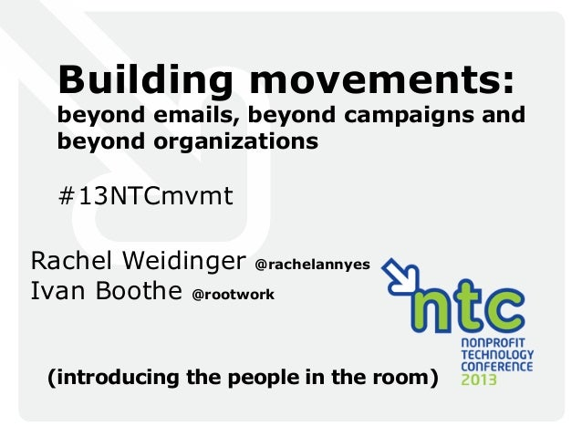 Building movements:beyond emails, beyond campaigns andbeyond organizations#13NTCmvmtRachel Weidinger @rachelannyesIvan Boo...