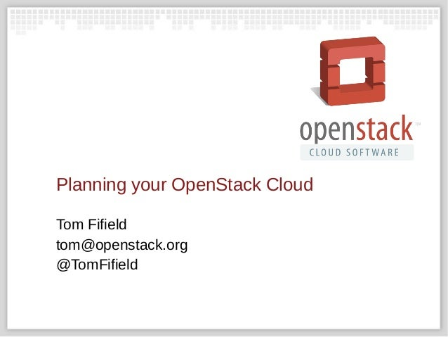 Planning your OpenStack Cloud Tom Fifield tom@openstack.org @TomFifield