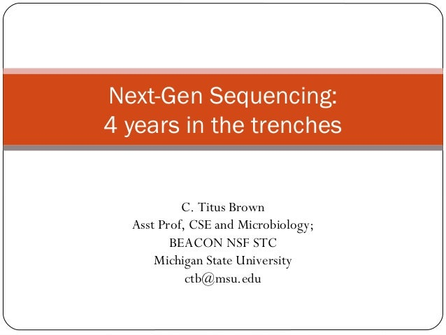Next-Gen Sequencing:4 years in the trenches           C. Titus Brown  Asst Prof, CSE and Microbiology;         BEACON NSF ...