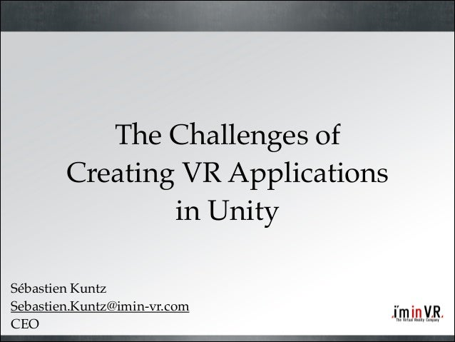 The Challenges of! Creating VR Applications! in Unity Sébastien Kuntz! Sebastien.Kuntz@imin-vr.com! CEO
