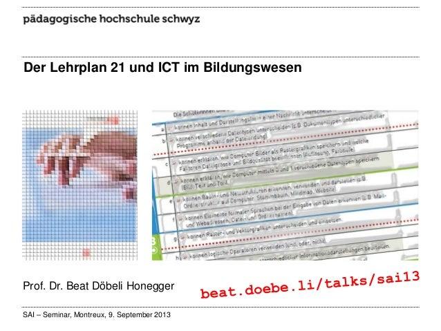 Der Lehrplan 21 und ICT im Bildungswesen  Prof. Dr. Beat Döbeli Honegger SAI – Seminar, Montreux, 9. September 2013