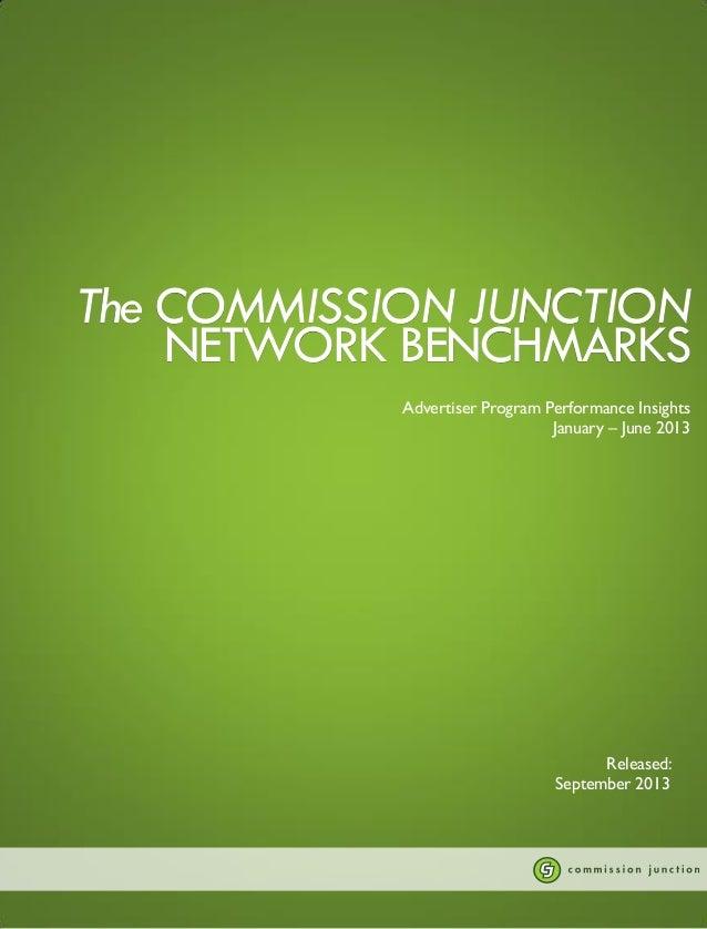 The COMMISSION JUNCTION NETWORK BENCHMARKS Advertiser Program Performance Insights January – June 2013  Released: Septembe...