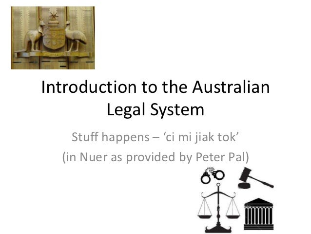 Introduction to the Australian        Legal System    Stuff happens – 'ci mi jiak tok'  (in Nuer as provided by Peter Pal)