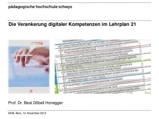 Die Verankerung digitaler Kompetenzen im Lehrplan 21  Prof. Dr. Beat Döbeli Honegger SKIB, Bern, 14. November 2013