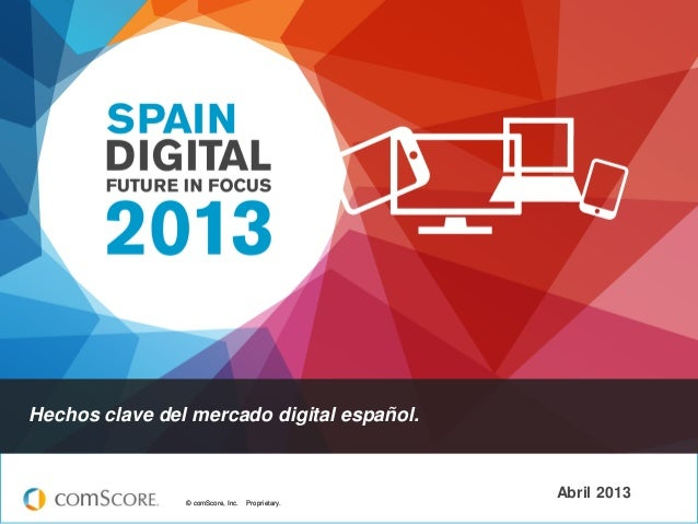 © comScore, Inc. Proprietary.© comScore, Inc. Proprietary. Abril 2013 Hechos clave del mercado digital español.