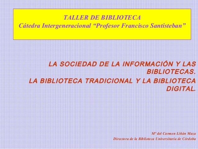"""TALLER DE BIBLIOTECA  Cátedra Intergeneracional """"Profesor Francisco Santisteban""""  LA SOCIEDAD DE LA INFORMACIÓN Y LAS  BIB..."""