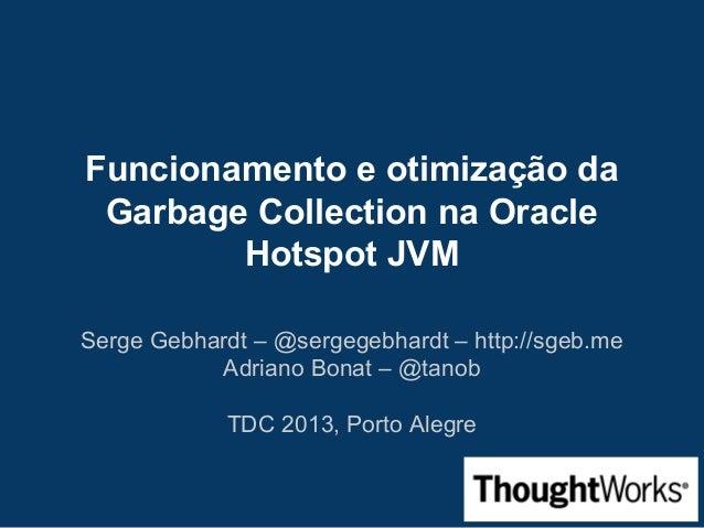 Funcionamento e otimização da Garbage Collection na Oracle Hotspot JVM Serge Gebhardt – @sergegebhardt – http://sgeb.me Ad...