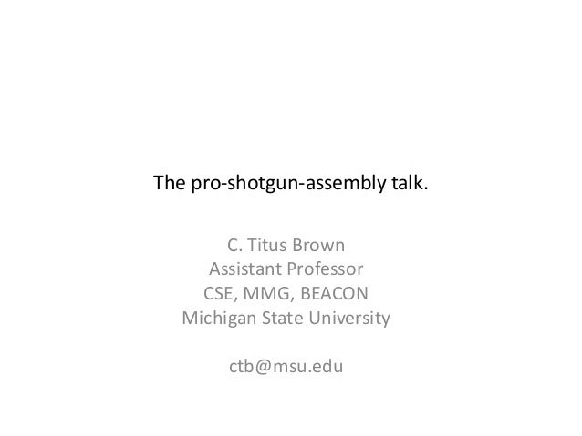 C. Titus BrownAssistant ProfessorCSE, MMG, BEACONMichigan State Universityctb@msu.eduThe pro-shotgun-assembly talk.