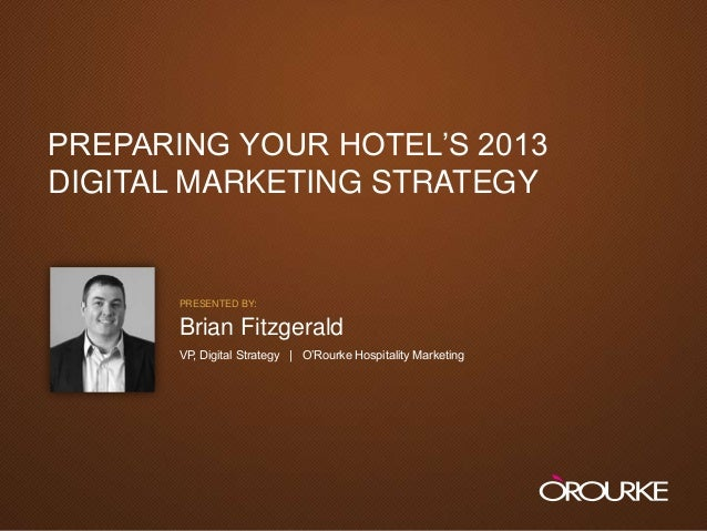 "PREPARING YOUR HOTEL""S 2013  DIGITAL MARKETING STRATEGY                           PRESENTED BY:                           ..."