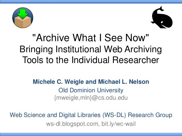 """""""Archive What I See Now"""" Bringing Institutional Web Archiving Tools to the Individual Researcher Michele C. Weigle and Mic..."""