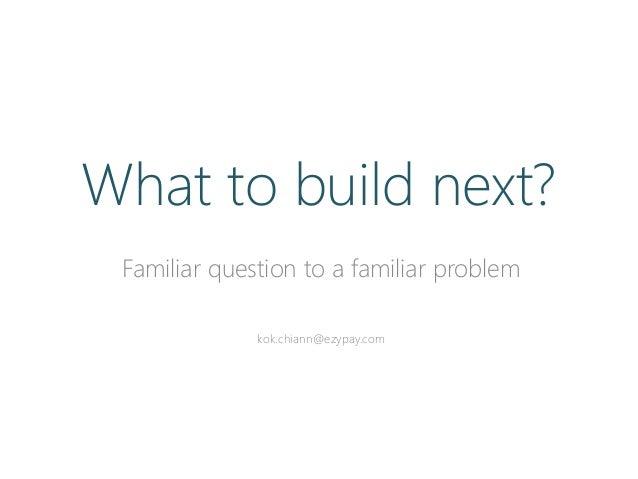Familiar question to a familiar problem kok.chiann@ezypay.com What to build next?